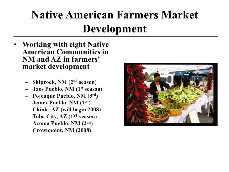 Native American Farmers Market Development Working with eight Native American Communities in NM and AZ in farmers market development –Shiprock, NM (2 nd season) –Taos Pueblo, NM (1 st season) –Pojoaque Pueblo, NM (3 rd ) –Jemez Pueblo, NM (1 st ) –Chinle, AZ (will begin 2008) –Tuba City, AZ (1 ST season) –Acoma Pueblo, NM (2 nd ) –Crownpoint, NM (2008)