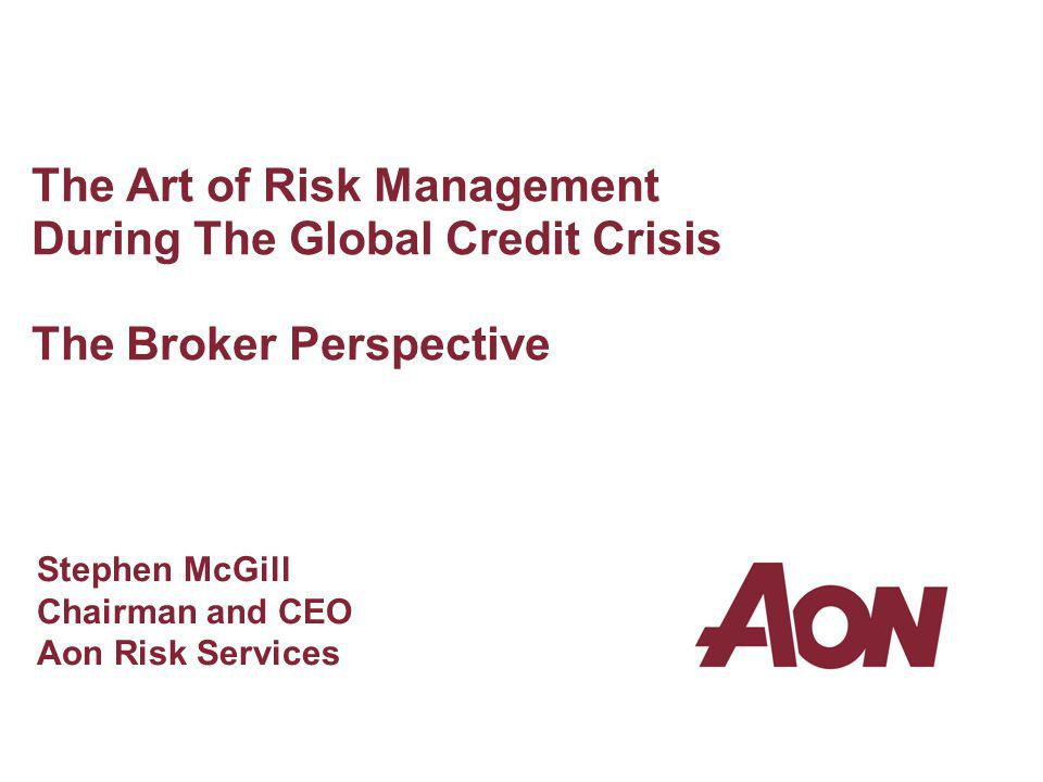 The Art of Risk Management During The Global Credit Crisis The Broker Perspective Stephen McGill Chairman and CEO Aon Risk Services