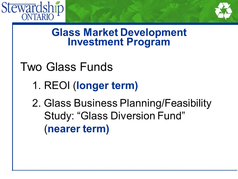1) REOI (longer term) Up to $2 M (from glass Stewards) for 2004/05 Initiating meetings with GTA municipalities re: mixed glass tonnes available Detailed RFP for qualified applicants (fall/winter) Glass Market Development Investment Program