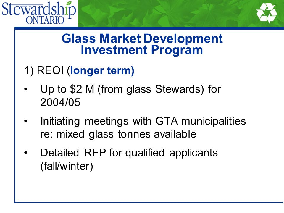 1) REOI (longer term) Up to $2 M (from glass Stewards) for 2004/05 Initiating meetings with GTA municipalities re: mixed glass tonnes available Detail