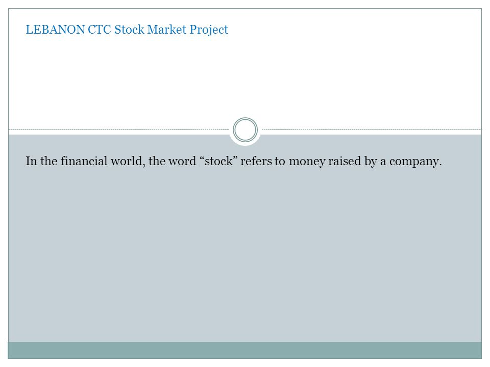 LEBANON CTC Stock Market Project In the financial world, the word stock refers to money raised by a company.