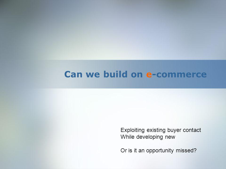 Can we build on e-commerce Exploiting existing buyer contact While developing new Or is it an opportunity missed