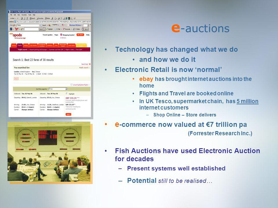 e -auctions Technology has changed what we do and how we do it Electronic Retail is now normal ebay has brought internet auctions into the home Flights and Travel are booked online In UK Tesco, supermarket chain, has 5 million internet customers –Shop Online – Store delivers e -commerce now valued at 7 trillion pa (Forrester Research Inc.) Fish Auctions have used Electronic Auction for decades –Present systems well established –Potential still to be realised…
