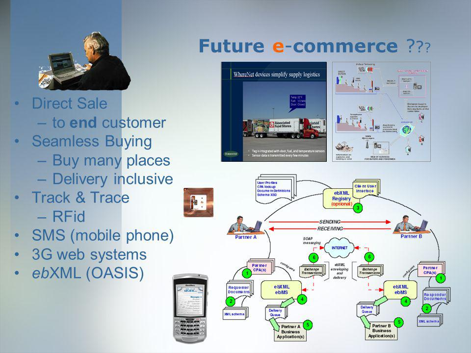 Future e-commerce ? ? ? Direct Sale –to end customer Seamless Buying –Buy many places –Delivery inclusive Track & Trace –RFid SMS (mobile phone) 3G we
