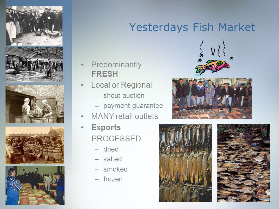 Yesterdays Fish Market Predominantly FRESH Local or Regional –shout auction –payment guarantee MANY retail outlets Exports PROCESSED –dried –salted –smoked –frozen