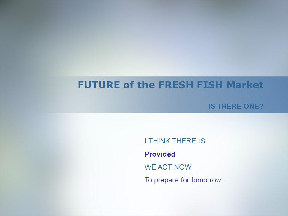 FUTURE of the FRESH FISH Market IS THERE ONE.