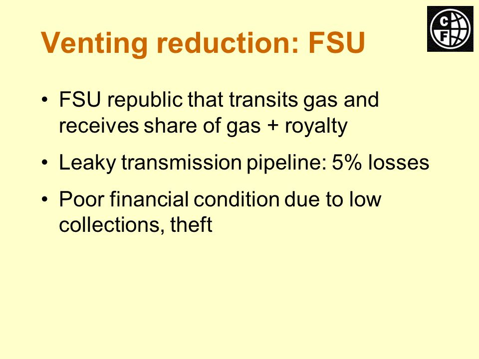 Venting reduction: FSU FSU republic that transits gas and receives share of gas + royalty Leaky transmission pipeline: 5% losses Poor financial condition due to low collections, theft