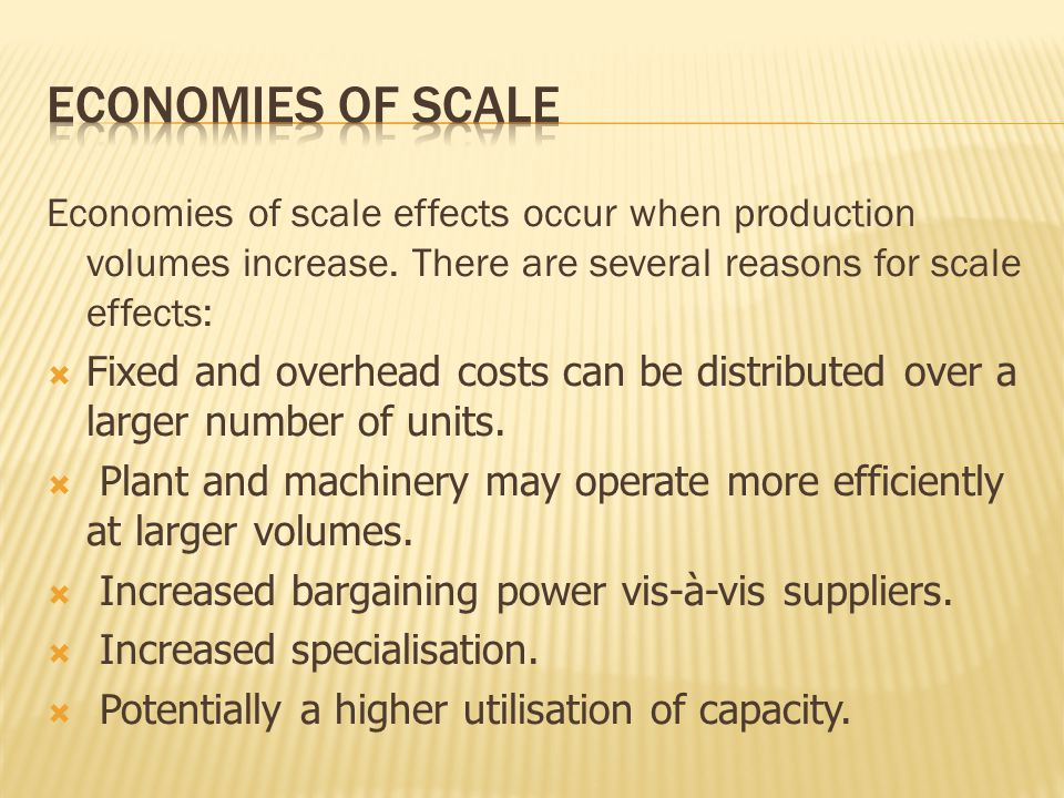 Economies of scale effects occur when production volumes increase. There are several reasons for scale effects: Fixed and overhead costs can be distri