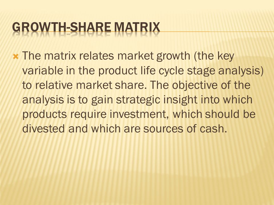 The matrix relates market growth (the key variable in the product life cycle stage analysis) to relative market share. The objective of the analysis i