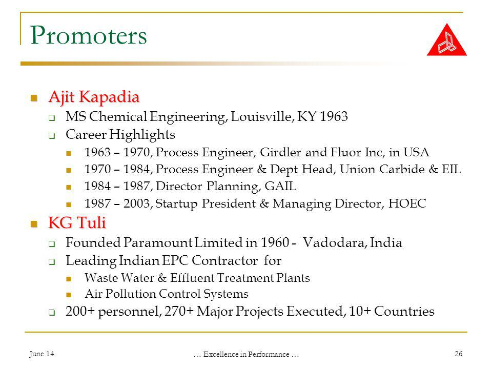 June 14 … Excellence in Performance … 26 Promoters Ajit Kapadia Ajit Kapadia MS Chemical Engineering, Louisville, KY 1963 Career Highlights 1963 – 1970, Process Engineer, Girdler and Fluor Inc, in USA 1970 – 1984, Process Engineer & Dept Head, Union Carbide & EIL 1984 – 1987, Director Planning, GAIL 1987 – 2003, Startup President & Managing Director, HOEC KG Tuli KG Tuli Founded Paramount Limited in 1960 - Vadodara, India Leading Indian EPC Contractor for Waste Water & Effluent Treatment Plants Air Pollution Control Systems 200+ personnel, 270+ Major Projects Executed, 10+ Countries