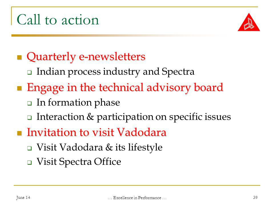 June 14 … Excellence in Performance … 39 Call to action Quarterly e-newsletters Quarterly e-newsletters Indian process industry and Spectra Engage in the technical advisory board Engage in the technical advisory board In formation phase Interaction & participation on specific issues Invitation to visit Vadodara Invitation to visit Vadodara Visit Vadodara & its lifestyle Visit Spectra Office