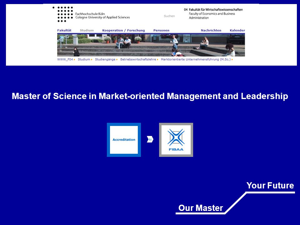 Master of Science Market-oriented Management and Leadership (M.Sc.) At CUAS your future is not written in the stars Our Master Your Future Fakultät für Wirtschaftswissenschaften Faculty of Economics and Business Administration Fachhochschule Köln Cologne University of Applied Sciences