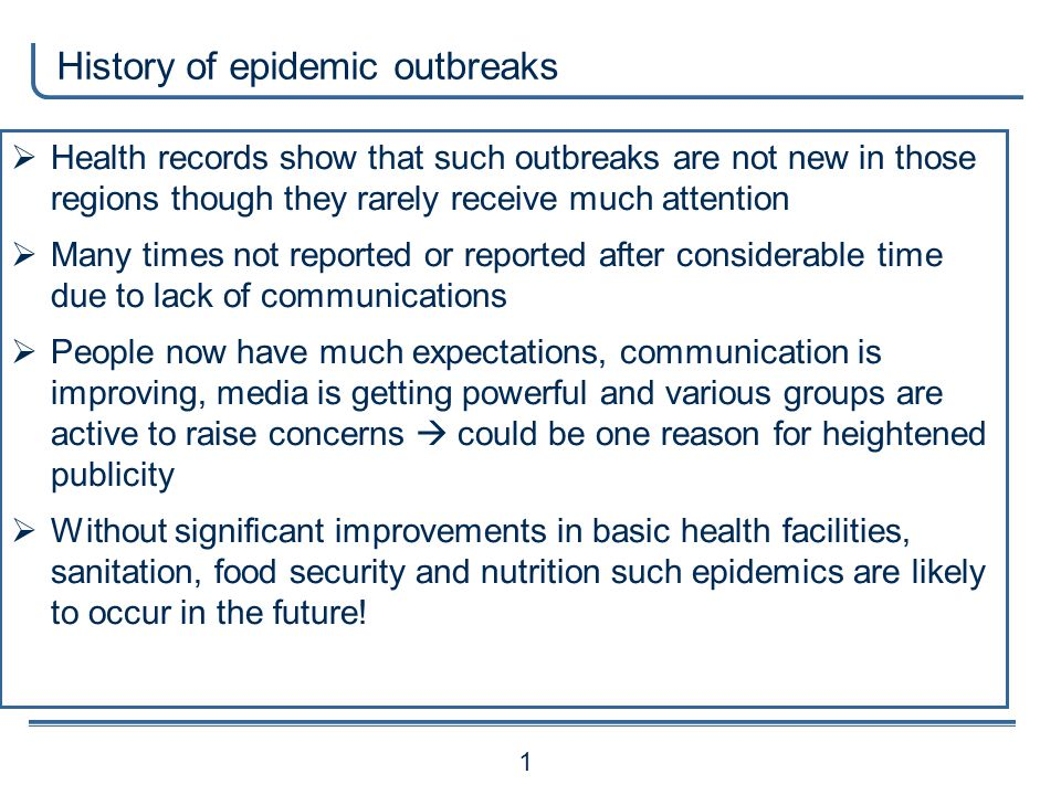 History of epidemic outbreaks 1 Health records show that such outbreaks are not new in those regions though they rarely receive much attention Many times not reported or reported after considerable time due to lack of communications People now have much expectations, communication is improving, media is getting powerful and various groups are active to raise concerns could be one reason for heightened publicity Without significant improvements in basic health facilities, sanitation, food security and nutrition such epidemics are likely to occur in the future!