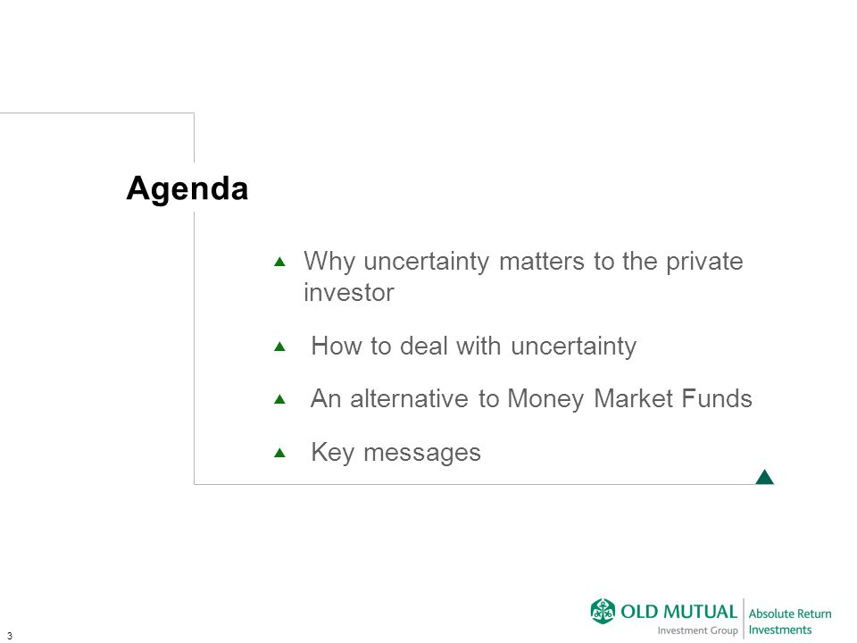 3 Why uncertainty matters to the private investor How to deal with uncertainty An alternative to Money Market Funds Key messages Agenda