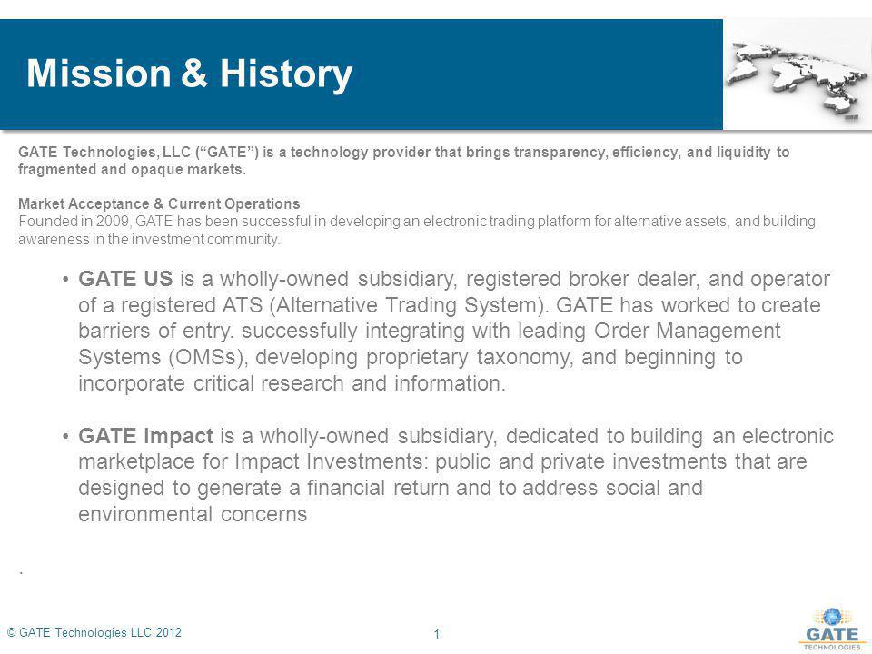 Mission & History GATE Technologies, LLC (GATE) is a technology provider that brings transparency, efficiency, and liquidity to fragmented and opaque markets.