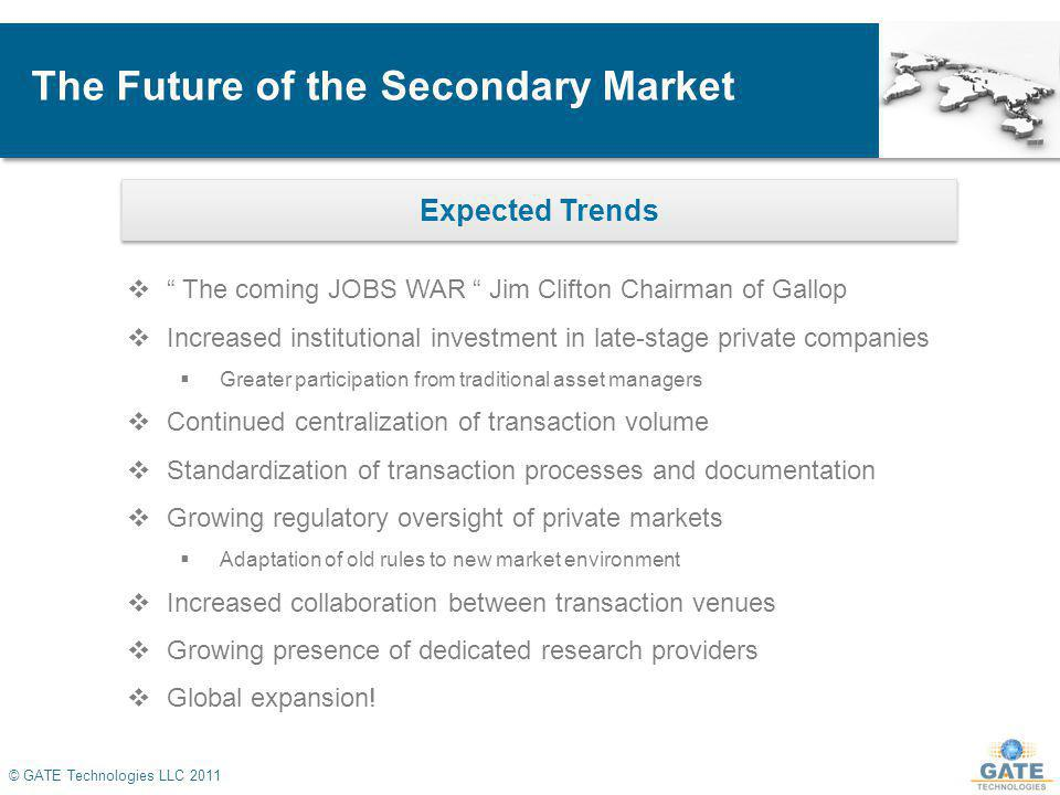 The Future of the Secondary Market © GATE Technologies LLC 2011 The coming JOBS WAR Jim Clifton Chairman of Gallop Increased institutional investment in late-stage private companies Greater participation from traditional asset managers Continued centralization of transaction volume Standardization of transaction processes and documentation Growing regulatory oversight of private markets Adaptation of old rules to new market environment Increased collaboration between transaction venues Growing presence of dedicated research providers Global expansion.