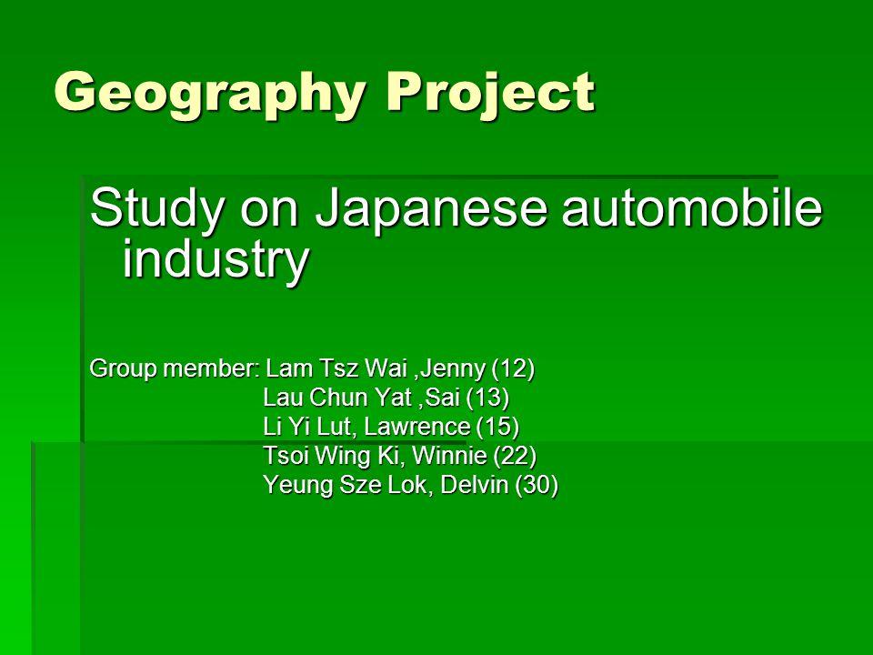 Geography Project Study on Japanese automobile industry Group member: Lam Tsz Wai,Jenny (12) Lau Chun Yat,Sai (13) Lau Chun Yat,Sai (13) Li Yi Lut, Lawrence (15) Li Yi Lut, Lawrence (15) Tsoi Wing Ki, Winnie (22) Tsoi Wing Ki, Winnie (22) Yeung Sze Lok, Delvin (30) Yeung Sze Lok, Delvin (30)