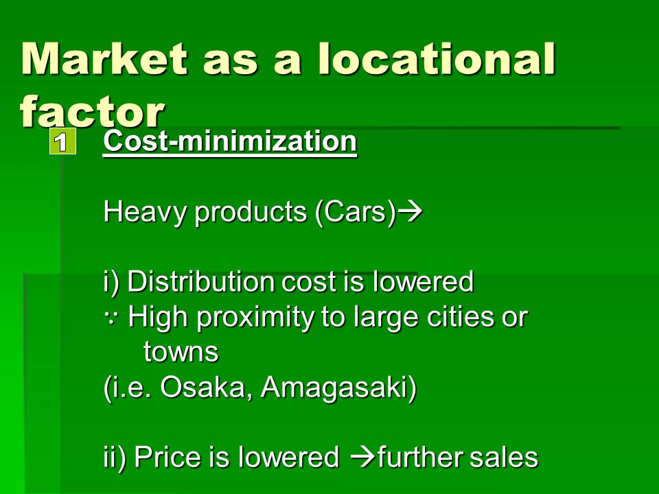 Market as a locational factor Cost-minimization Heavy products (Cars) Heavy products (Cars) i) Distribution cost is lowered High proximity to large ci