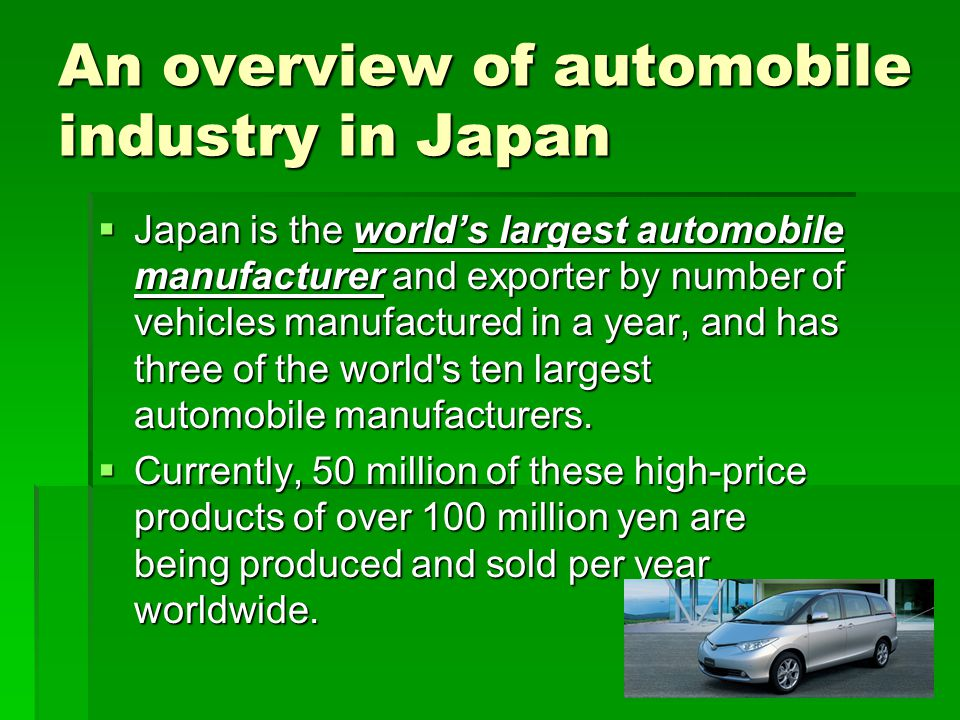 An overview of automobile industry in Japan Japan is the worlds largest automobile manufacturer and exporter by number of vehicles manufactured in a y