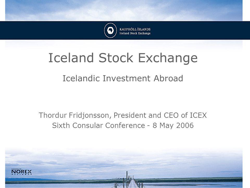 Iceland Stock Exchange Icelandic Investment Abroad Thordur Fridjonsson, President and CEO of ICEX Sixth Consular Conference - 8 May 2006