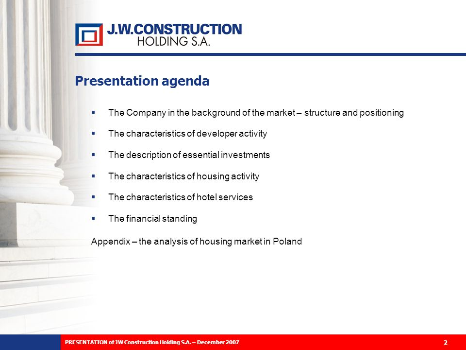 Presentation agenda The Company in the background of the market – structure and positioning The characteristics of developer activity The description of essential investments The characteristics of housing activity The characteristics of hotel services The financial standing Appendix – the analysis of housing market in Poland 2 PRESENTATION of JW Construction Holding S.A.