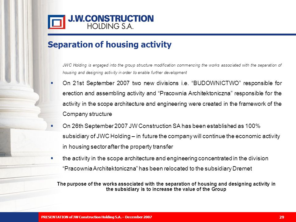 Separation of housing activity JWC Holding is engaged into the group structure modification commencing the works associated with the separation of housing and designing activity in order to enable further development On 21st September 2007 two new divisions i.e.