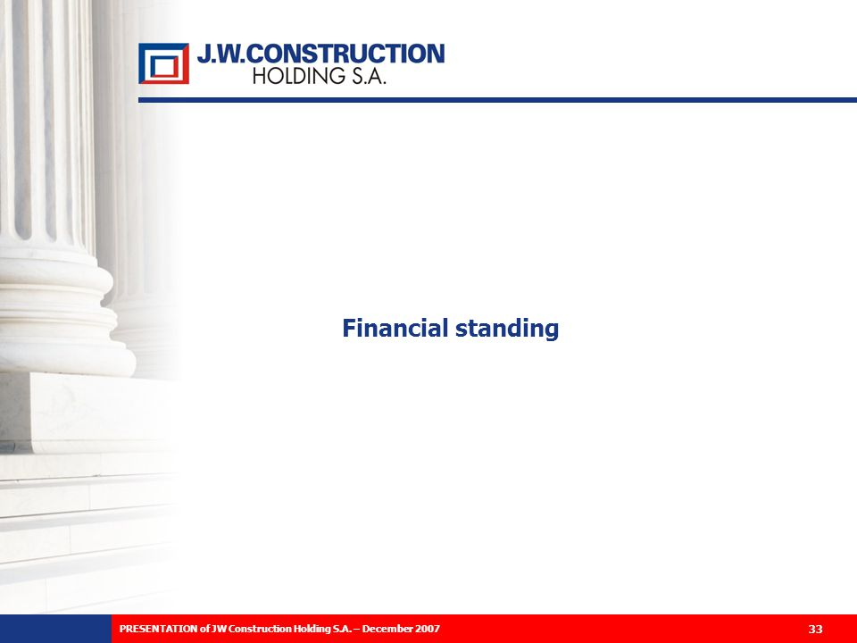 Financial standing 33 PRESENTATION of JW Construction Holding S.A. – December 2007