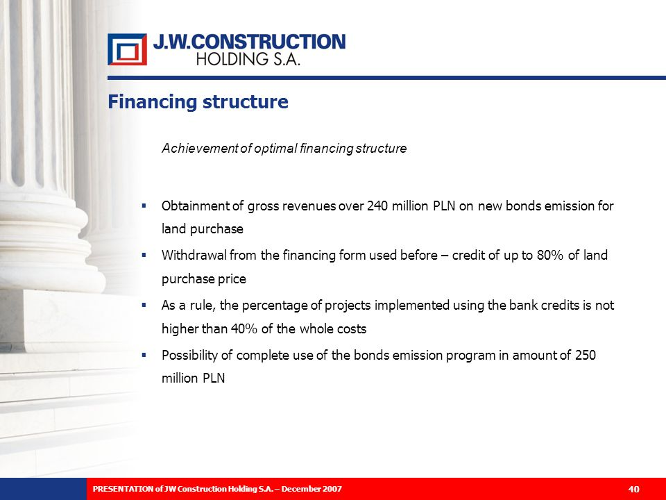 Financing structure Achievement of optimal financing structure Obtainment of gross revenues over 240 million PLN on new bonds emission for land purchase Withdrawal from the financing form used before – credit of up to 80% of land purchase price As a rule, the percentage of projects implemented using the bank credits is not higher than 40% of the whole costs Possibility of complete use of the bonds emission program in amount of 250 million PLN 40 PRESENTATION of JW Construction Holding S.A.