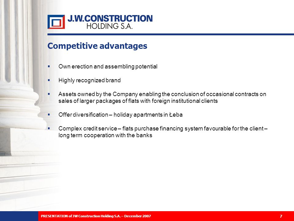 Competitive advantages Own erection and assembling potential Highly recognized brand Assets owned by the Company enabling the conclusion of occasional contracts on sales of larger packages of flats with foreign institutional clients Offer diversification – holiday apartments in Łeba Complex credit service – flats purchase financing system favourable for the client – long term cooperation with the banks 7 PRESENTATION of JW Construction Holding S.A.