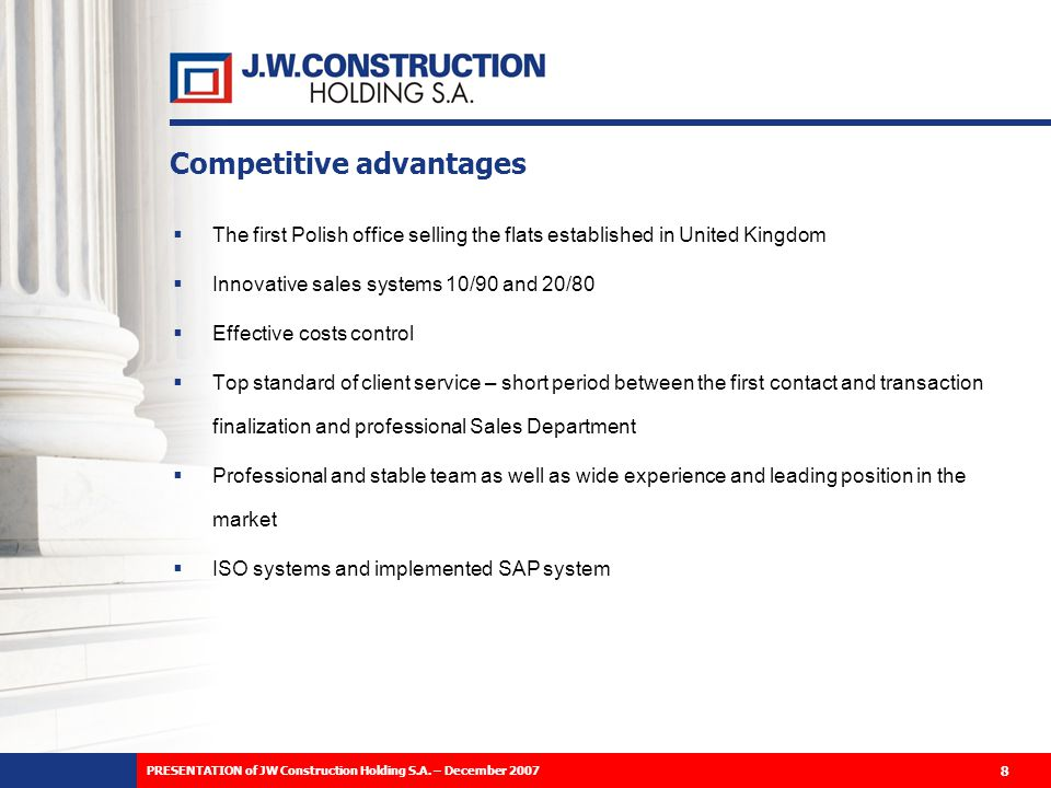 Competitive advantages The first Polish office selling the flats established in United Kingdom Innovative sales systems 10/90 and 20/80 Effective costs control Top standard of client service – short period between the first contact and transaction finalization and professional Sales Department Professional and stable team as well as wide experience and leading position in the market ISO systems and implemented SAP system 8 PRESENTATION of JW Construction Holding S.A.