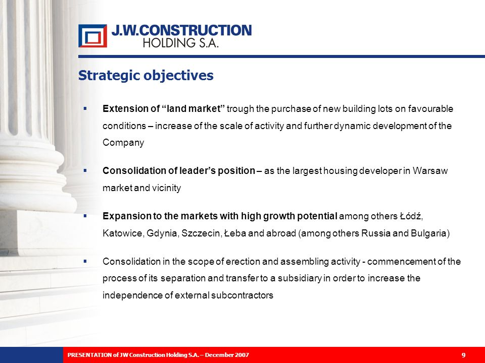 Strategic objectives Extension of land market trough the purchase of new building lots on favourable conditions – increase of the scale of activity and further dynamic development of the Company Consolidation of leaders position – as the largest housing developer in Warsaw market and vicinity Expansion to the markets with high growth potential among others Łódź, Katowice, Gdynia, Szczecin, Łeba and abroad (among others Russia and Bulgaria) Consolidation in the scope of erection and assembling activity - commencement of the process of its separation and transfer to a subsidiary in order to increase the independence of external subcontractors 9 PRESENTATION of JW Construction Holding S.A.