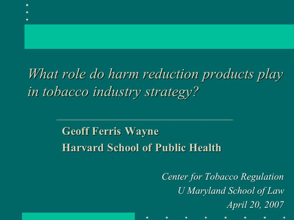 What role do harm reduction products play in tobacco industry strategy? Geoff Ferris Wayne Harvard School of Public Health Center for Tobacco Regulati