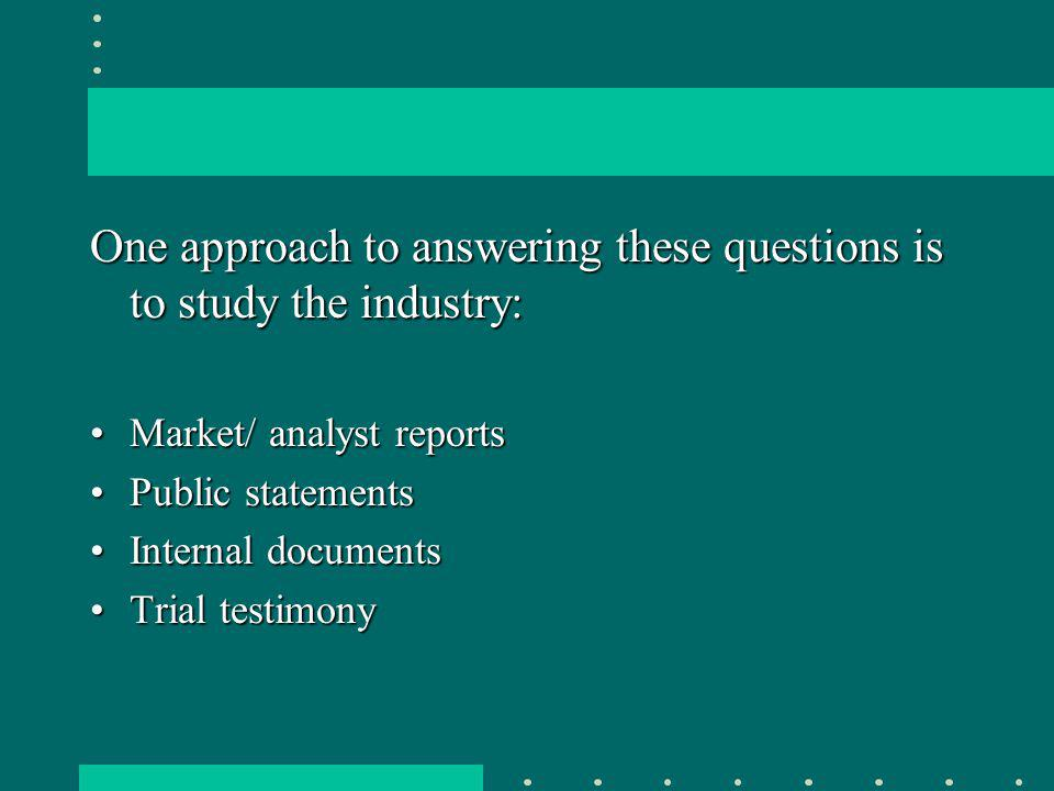 One approach to answering these questions is to study the industry: Market/ analyst reportsMarket/ analyst reports Public statementsPublic statements Internal documentsInternal documents Trial testimonyTrial testimony