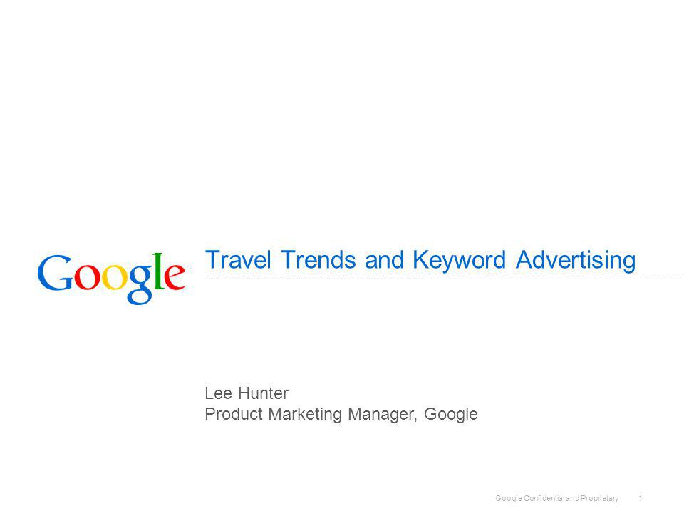 Google Confidential and Proprietary 1 Travel Trends and Keyword Advertising Lee Hunter Product Marketing Manager, Google