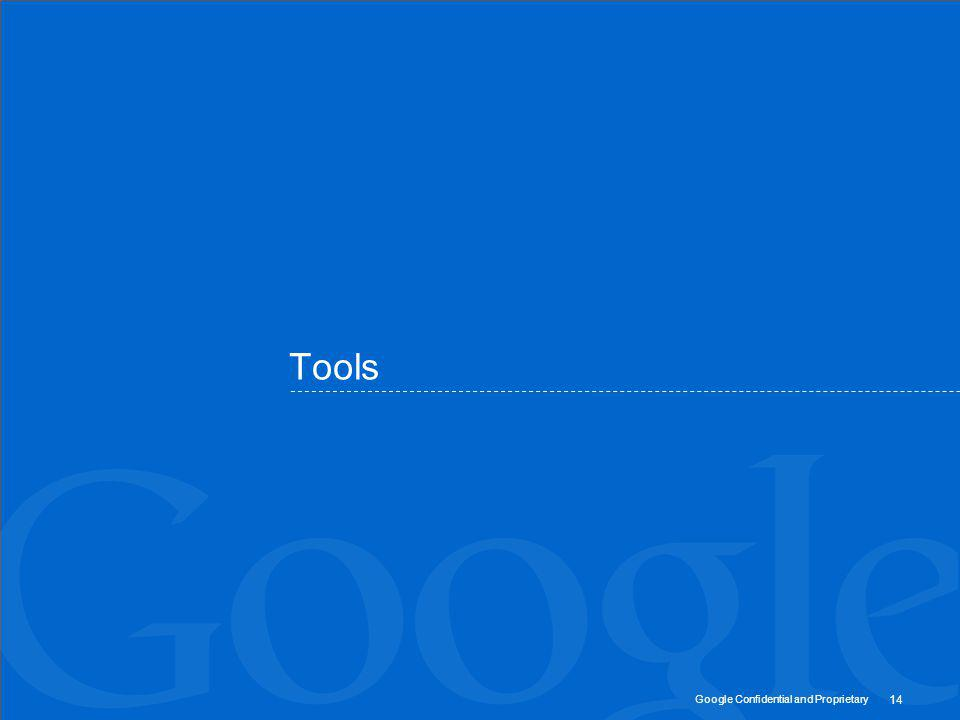Google Confidential and Proprietary 14 Tools