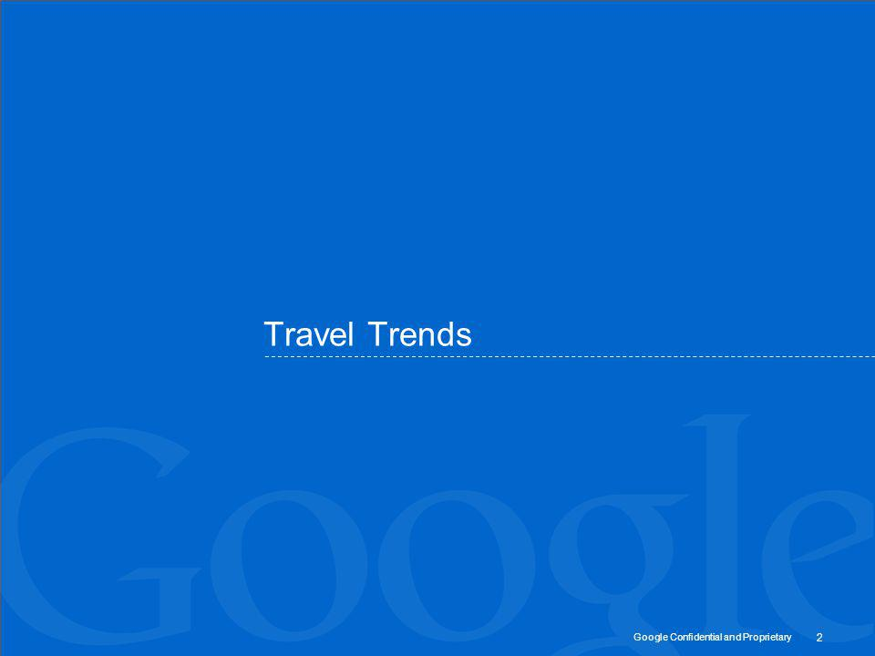Google Confidential and Proprietary The European market 400m internet users across 48 countries 409m trips (15% for business) 50bn online travel market 50% of travelers use the internet for research 74% of all searches are on Google