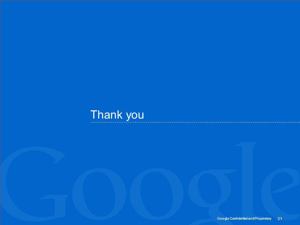 Google Confidential and Proprietary 21 Thank you