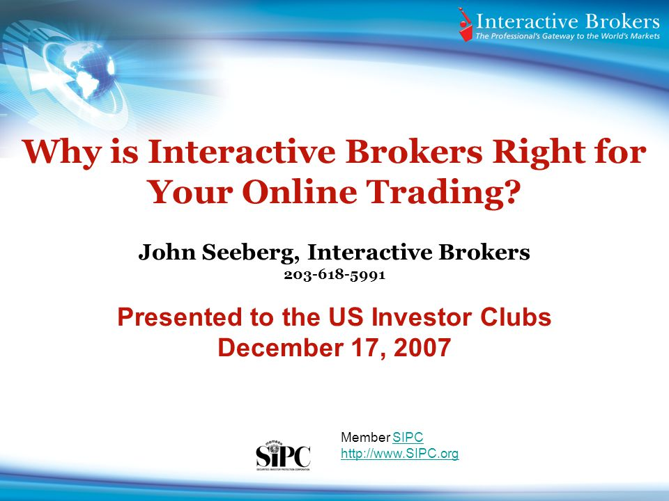 Why is Interactive Brokers Right for Your Online Trading? John Seeberg, Interactive Brokers 203-618-5991 Presented to the US Investor Clubs December 1