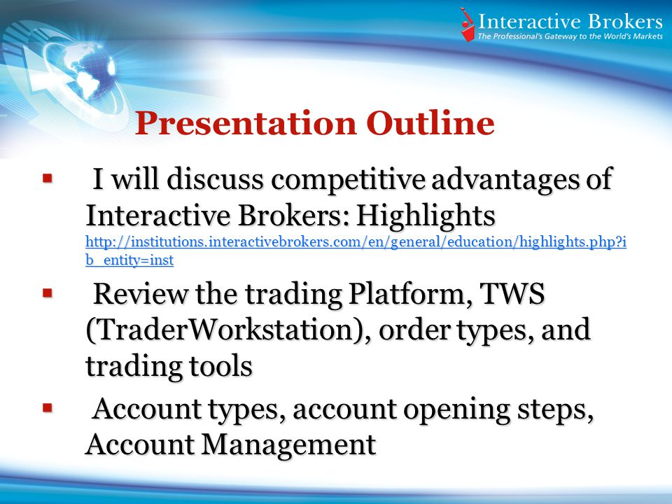 Presentation Outline I will discuss competitive advantages of Interactive Brokers: Highlights http://institutions.interactivebrokers.com/en/general/ed