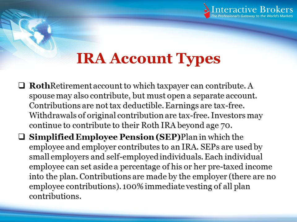 IRA Account Types RothRetirement account to which taxpayer can contribute. A spouse may also contribute, but must open a separate account. Contributio