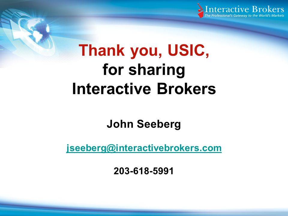 Thank you, USIC, for sharing Interactive Brokers John Seeberg jseeberg@interactivebrokers.com 203-618-5991 jseeberg@interactivebrokers.com