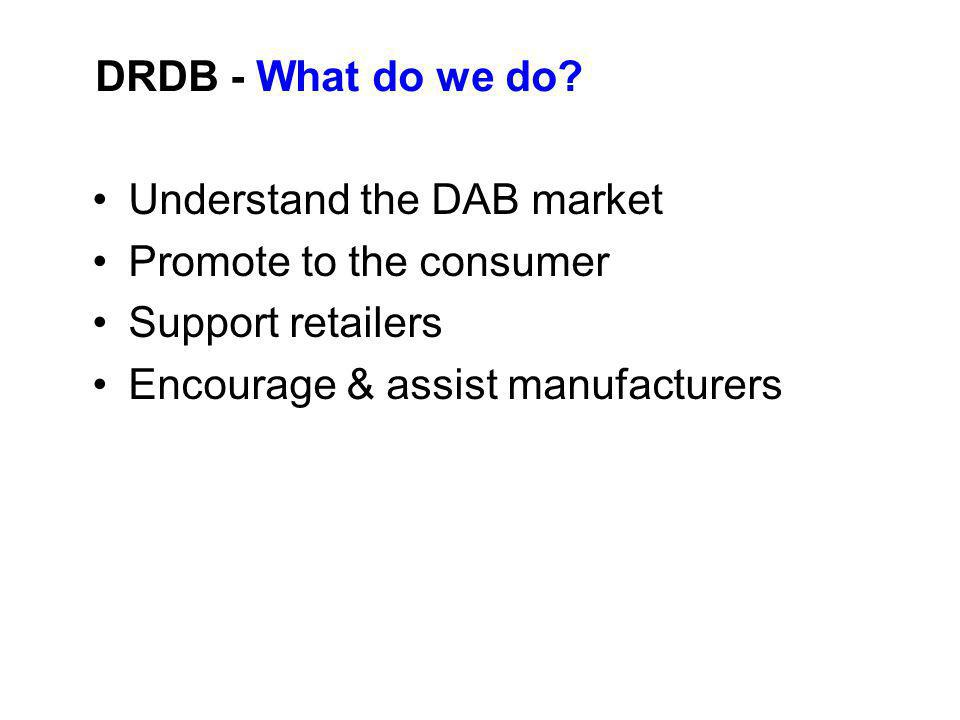 Understand the DAB market Promote to the consumer Support retailers Encourage & assist manufacturers DRDB - What do we do