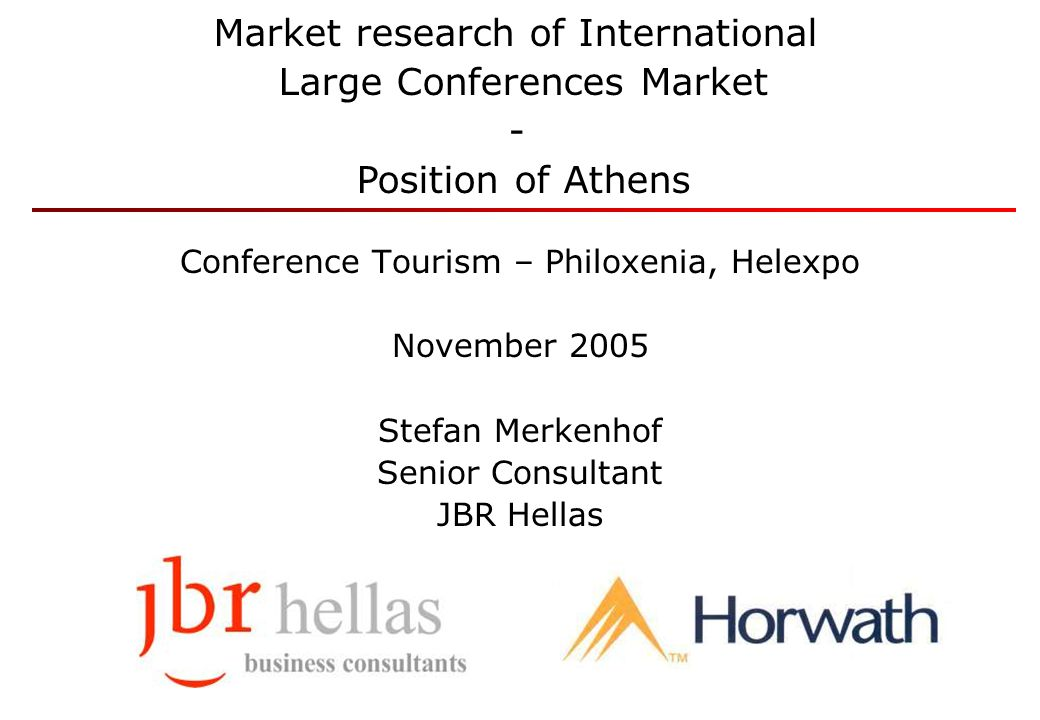Conference Tourism – Philoxenia, Helexpo November 2005 Stefan Merkenhof Senior Consultant JBR Hellas Market research of International Large Conference