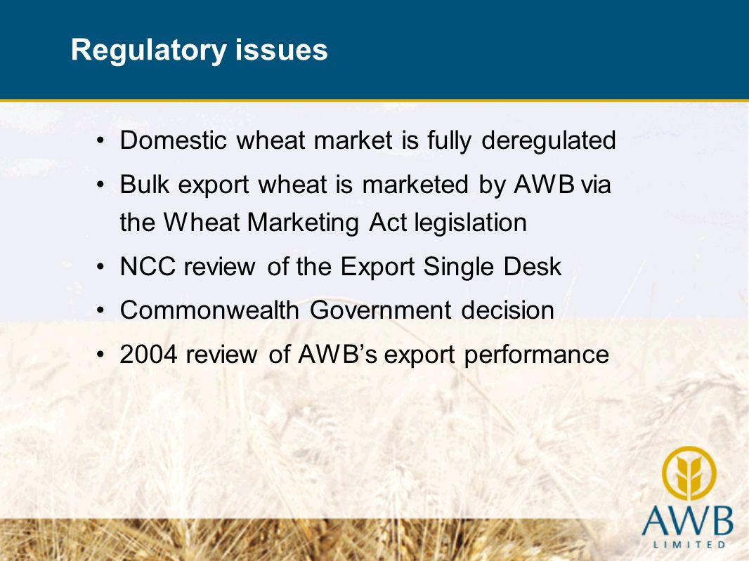 Domestic wheat market is fully deregulated Bulk export wheat is marketed by AWB via the Wheat Marketing Act legislation NCC review of the Export Single Desk Commonwealth Government decision 2004 review of AWBs export performance Regulatory issues