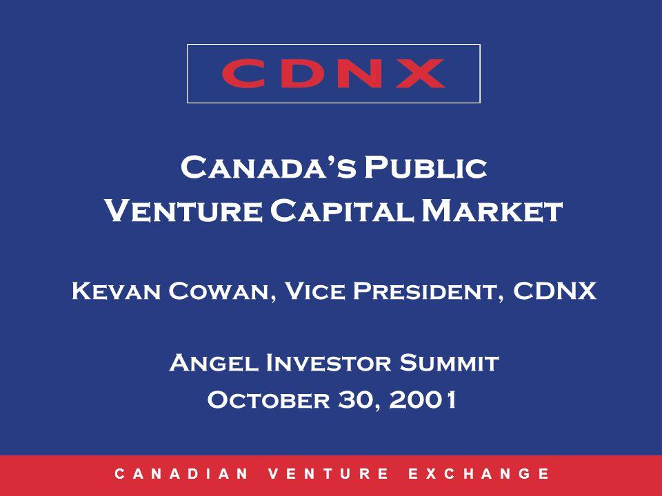 C A N A D I A N V E N T U R E E X C H A N G E Canadas Public Venture Capital Market Kevan Cowan, Vice President, CDNX Angel Investor Summit October 30, 2001