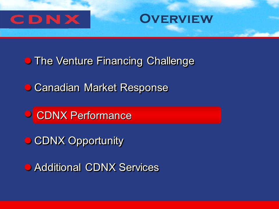 Overview The Venture Financing Challenge The Venture Financing Challenge Canadian Market Response Canadian Market Response CDNX Performance CDNX Performance CDNX Opportunity CDNX Opportunity Additional CDNX Services Additional CDNX Services The Venture Financing Challenge The Venture Financing Challenge Canadian Market Response Canadian Market Response CDNX Performance CDNX Performance CDNX Opportunity CDNX Opportunity Additional CDNX Services Additional CDNX Services CDNX Performance