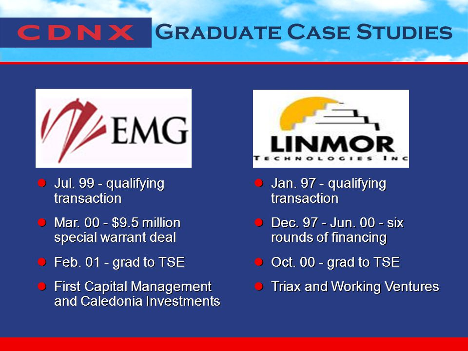 Graduate Case Studies Jul. 99 - qualifying transaction Mar. 00 - $9.5 million special warrant deal Feb. 01 - grad to TSE First Capital Management and