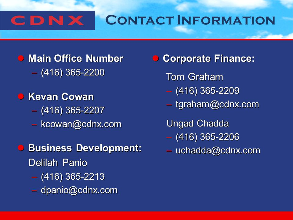 Contact Information Main Office Number –(416) Kevan Cowan –(416) Business Development: Delilah Panio –(416) Main Office Number –(416) Kevan Cowan –(416) Business Development: Delilah Panio –(416) Corporate Finance: Tom Graham –(416) Ungad Chadda –(416) Corporate Finance: Tom Graham –(416) Ungad Chadda –(416)