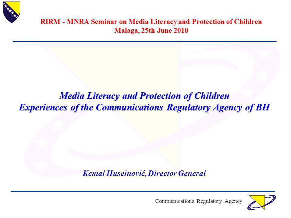 Communications Regulatory Agency Media Literacy and Protection of Children Experiences of the Communications Regulatory Agency of BH Kemal Huseinović, Director General RIRM - MNRA Seminar on Media Literacy and Protection of Children Malaga, 25th June 2010