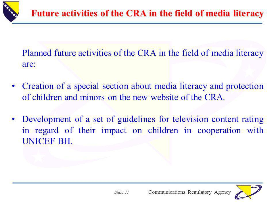 Communications Regulatory Agency Slide 11 Future activities of the CRA in the field of media literacy Planned future activities of the CRA in the field of media literacy are: Creation of a special section about media literacy and protection of children and minors on the new website of the CRA.